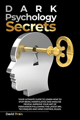 Dark Psychology Secrets: Your Ultimate Guide To Learn How To Stop Being Manipulated And Analyze People, Improve Your Art Of Persuasion Following The Latest ... And Mind Control Rules (English Edition)