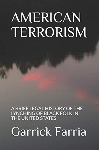 Compare Textbook Prices for AMERICAN TERRORISM: A BRIEF LEGAL HISTORY OF THE LYNCHING OF BLACK FOLK IN THE UNITED STATES  ISBN 9780578758558 by Farria, Mr. Garrick Arthur