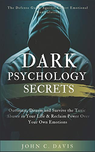 Dark Psychology Secrets: The Defense Guide Against Covert Emotional Manipulation: Outsmart, Disarm and Survive The Toxic Abuser in Your Life & Reclaim Power Over Your Own Emotions