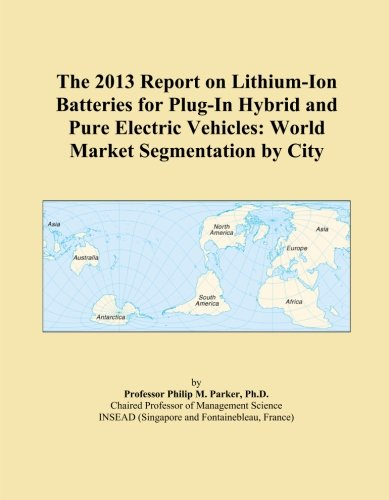 The 2013 Report on Lithium-Ion Batteries for Plug-In Hybrid and Pure Electric Vehicles: World Market Segmentation by City