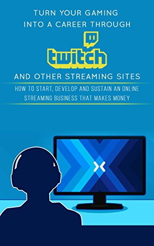 Turn Your Gaming into a Career Through Twitch and Other Streaming Sites: How to Start, Develop and Sustain an Online Streaming Business that Makes Money (English Edition)
