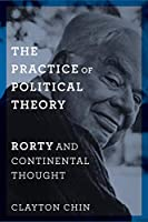 The Practice of Political Theory: Rorty and Continental Thought (New Directions in Critical Theory)