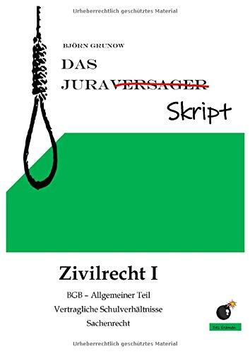 Das Juraversagerskript Zivilrecht I: BGB-Allgemeiner Teil,Vertragliche Schuldverhältnisse und Sachenrecht