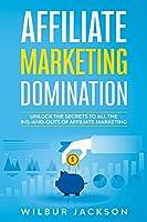 Affiliate Marketing Domination: Unlock the Secrets to All the Ins-And-Outs of Affiliate Marketing