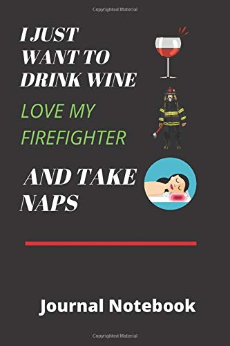 I Just Want To Drink Wine, Love My Firefighter And Take Naps | Journal Notebook 6 x 9 120 lined pages: Ideal for Emergency First Responders Partners, Firemen, Firewomen and EMT's