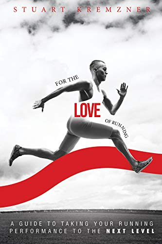 For The Love Of Running: A Guide to Taking Your Running Performance to the Next Level