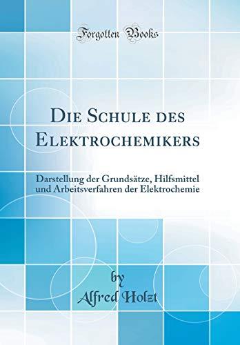 Die Schule des Elektrochemikers: Darstellung der Grundsätze, Hilfsmittel und Arbeitsverfahren der Elektrochemie (Classic Reprint)