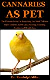 Cannaries As Pet: The Ultimate Guide On Everything You Need To Know About Canaries As Pet Care, Housing, Handling, Feeding And Health Care