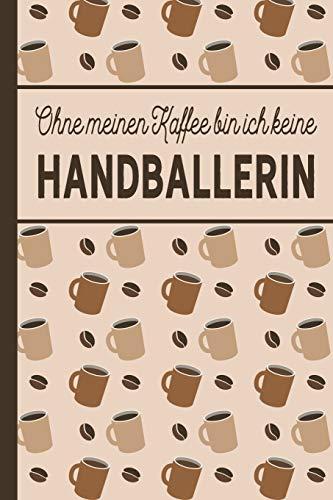 Ohne meinen Kaffee bin ich keine Handballerin: Geschenke für Handballer: blanko A5 Notizbuch liniert mit über 100 Seiten Geschenkidee - ... und Handballerinnen, die viel Kaffee brauchen