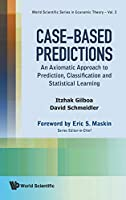 Case-Based Predictions: An Axiomatic Approach to Prediction, Classification and Statistical Learning (World Scientific Series in Economic Theory)