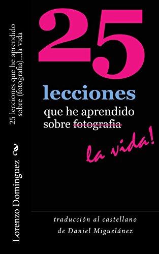 25 lecciones que he aprendido sobre fotografia...la vida (traducción castellano): Texto solamente. Traducción al castellano de Daniel Miguelánez. (25 ... Learned About Photography...Life! nº 6)