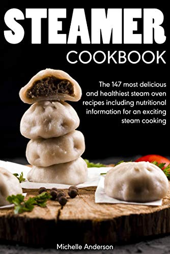Steamer cookbook: The 147 most delicious and healthiest steam oven recipes including nutritional information for an exciting steam cooking