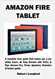 AMAZON FIRE TABLET: A complete User guide that makes you a pro within hours, An Easy Manual with Tricks & Tips, Amazon Fire, Prime, Speakers, Dummies & Seniors guide
