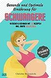 Gesunde und Optimale Ernährung für Schwangere: Ratgeber & Kochbuch mit 150 leckeren Rezepten inkl....