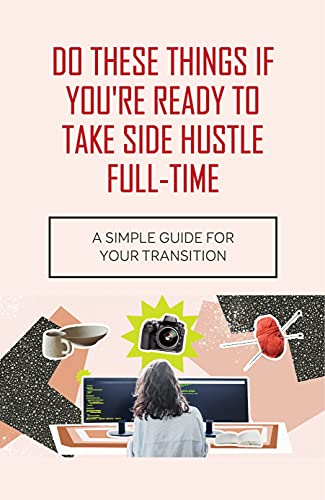 Do These Things If You're Ready To Take Side Hustle Full-time: A Simple Guide For Your Transition: Ready To Hustle Meaning (English Edition)