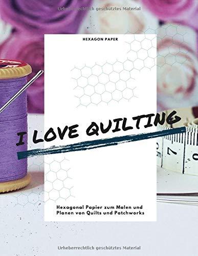 I Love Quilting Hexagonal Papier zum Malen und Planen von Quilts und Patchworks Hexagon Paper: 0,5 cm Hexagons Bienenwabenmuster Bienenwabenpapier (8,5