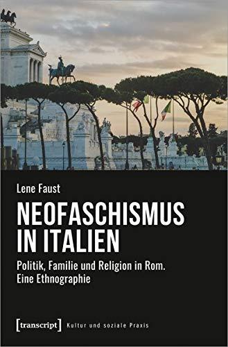 Neofaschismus in Italien: Politik, Familie und Religion in Rom. Eine Ethnographie (Kultur und soziale Praxis)