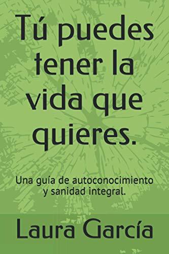 Tú puedes tener la vida que quieres.: Una guía de autoconocimiento y sanidad integral. (Spanish Ed