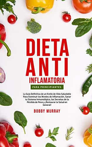 Dieta Anti-Inflamatoria Para Principiantes: La guía definitiva de un estilo de vida saludable para disminuir los niveles de inflamación, sanar tu sistema ... la salud en general! (Spanish Edition)