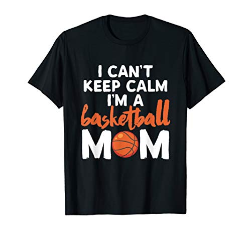 I Can't Keep Calm I'm A Basketball Mom Sport T-Shirt