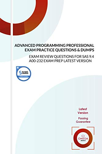 SAS Certified Advanced Programming Professional Exam Practice Questions & Dumps: EXAM REVIEW QUESTIONS for SAS 9.4 A00-232 EXAM PREP LATEST VERSION (English Edition)