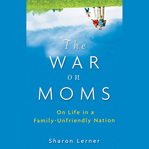 The War on Moms: On Life in a Family-Unfriendly Nation audiobook cover art