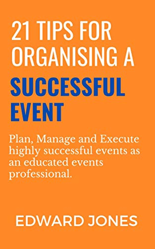 21 Tips for Organising a Successful Event: Plan, Manage and Execute highly successful events as an educated events professional. (English Edition)