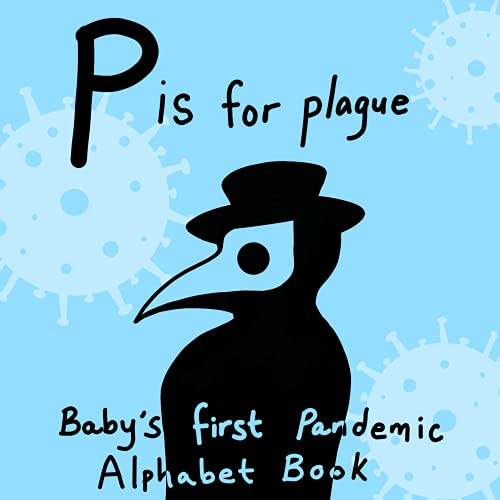 P is for Plague - Baby's First Pandemic Alphabet Book: ABCs Children's work practice book coronavirus COVID COVID-19 quarantine lockdown virus comedy satire workbook