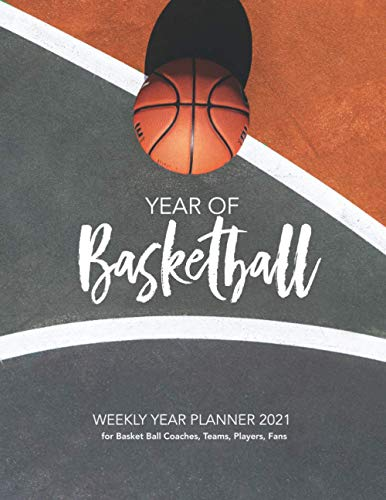 YEAR OF Basketball 2021: WEEKLY YEAR PLANNER for Basket Ball Coaches, Teams, Players, Fans, College