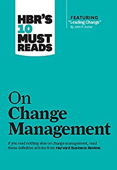 HBR s 10 Must Reads on Change Management  including featured article  Leading Change  by John P Kotter