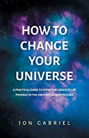 How to Change Your Universe: A practical guide to living the greatest life possible - in the greatest world possible