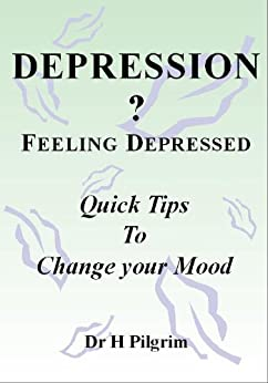 DEPRESSION? Feeling Depressed; Quick Tips To Change Your Mood by [Dr Hazel Pilgrim]