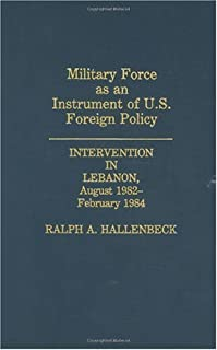 Military Force as an Instrument of U.S. Foreign Policy: Intervention in Lebanon, August 1982-February 1984