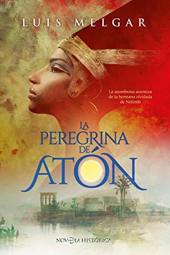 La peregrina de Atón: La asombrosa aventura de la hermana olvidada de Nefertiti PDF EPUB Gratis descargar completo