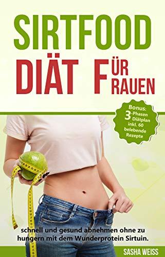 Sirtfood Diät für Frauen: schnell und gesund abnehmen ohne zu hungern mit dem Wunderprotein Sirtuin. Bonus: 3-Phasen Diätplan inkl. 60 belebende Rezepte