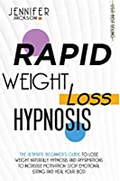 Rapid Weight Loss Hypnosis: The Ultimate Beginner's Guide To Lose Weight Naturally. Hypnosis And Affirmations To Increase Motivation, Stop Emotional Eating And Heal Your Body