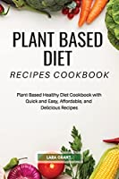Plant Based Diet Recipes Cookbook: Plant-Based Healthy Diet Cookbook with Quick and Easy, Affordable, and Delicious Recipes