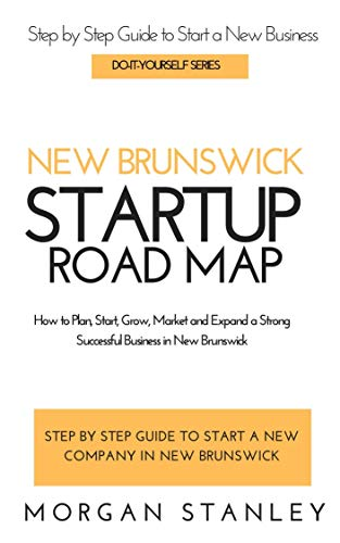 New Brunswick Startup Roadmap: Plan, Start, Grow, Market and Expand a Strong Successful Business in New Brunswick (STARTUP SERIES) (English Edition)