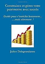 Construisez et gérez votre patrimoine avec succès - Guide pour s'enrichir lentement...mais sûrement ! de Julien Delagrandanne