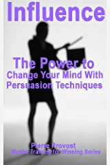 Influence: The Power to Change Your Mind by Persuasion Techniques (Mental Training for Winning Book 10) Kindle Edition