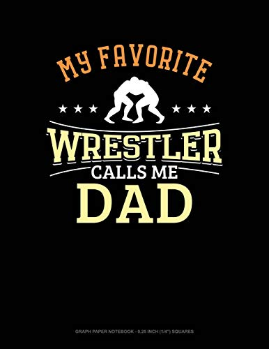 My Favorite Wrestler Calls Me Dad: Graph Paper Notebook - 0.25 Inch (1/4') Squares
