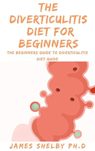THE DIVERTICULITIS DIET FOR BEGINNERS : The Beginners Guide To Diverticulitis Diet Guide