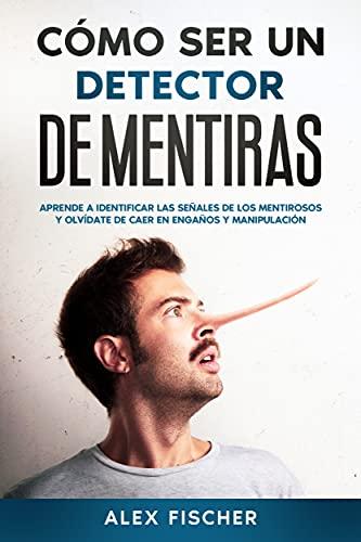 Cómo ser un Detector de Mentiras: Aprende a Identificar las Señales de los Mentirosos y Olvídate de Caer en Engaños y Manipulación (Spanish Edition)