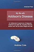 My life with Addison's Disease: an Addisonian's experience of diagnosis, treatment and daily life, including what the doctors can't tell you about ... and daily life, including what the do
