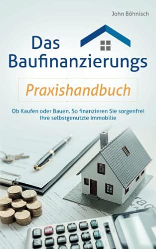 Das Baufinanzierungs Praxishandbuch: Ob Kaufen oder Bauen: So finanzieren Sie sorgenfrei Ihre selbstgenutzte Immobilie