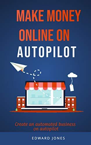 Make Money online on autopilot: Create an automated business on autopilot (Internet marketing Book 3) (English Edition)