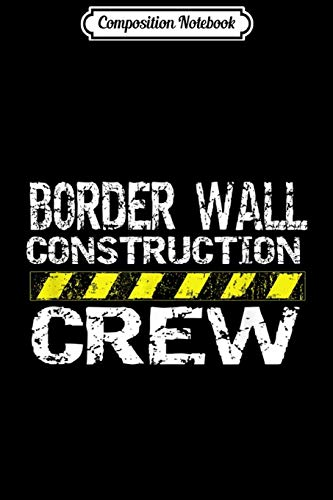 Composition Notebook: Border Wall Construction Crew Pro Trump Journal/Notebook Blank Lined Ruled 6x9 100 Pages