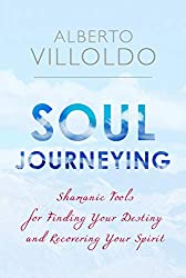 Soul Journeying: Shamanic Tools for Finding Your Destiny and Recovering Your Spirit by Alberto Villoldo