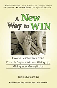 A New Way to Win: How To Resolve Your Child Custody Dispute Without Giving Up, Giving In, or Going Broke by [Tobias Desjardins, Bill Eddy]