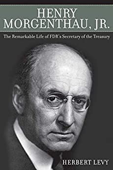 Henry Morgenthau, Jr.: The Remarkable Life of FDR's Secretary of the Treasury by [Herbert Levy]